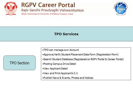 TPO Section TPO can manage own Account Approve/Verify Student Placement Data Form (Registration Form) Search Student Database (Registered on RGPV Portal.