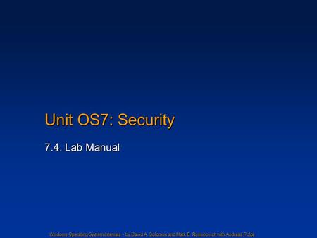 Windows Operating System Internals - by David A. Solomon and Mark E. Russinovich with Andreas Polze Unit OS7: Security 7.4. Lab Manual.
