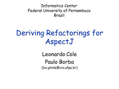 1 Deriving Refactorings for AspectJ Leonardo Cole Paulo Borba Informatics Center Federal University of Pernambuco Brazil.