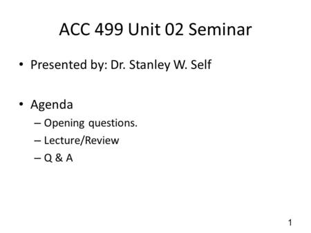 ACC 499 Unit 02 Seminar Presented by: Dr. Stanley W. Self Agenda – Opening questions. – Lecture/Review – Q & A 1.