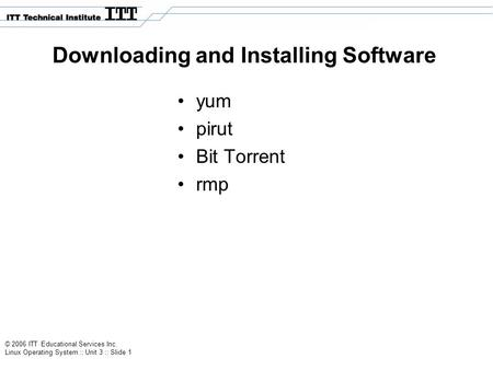 © 2006 ITT Educational Services Inc. Linux Operating System :: Unit 3 :: Slide 1 Downloading and Installing Software yum pirut Bit Torrent rmp.