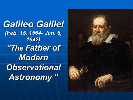 "Galileo Galilei (Feb. 15, 1564- Jan. 8, 1642) ""The F ather of Modern Observational Astronomy """