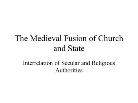 The Medieval Fusion of Church and State Interrelation of Secular and Religious Authorities.
