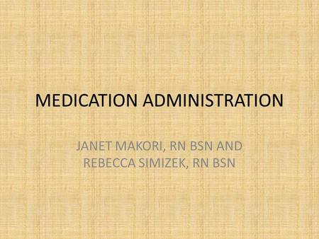 MEDICATION ADMINISTRATION JANET MAKORI, RN BSN AND REBECCA SIMIZEK, RN BSN.