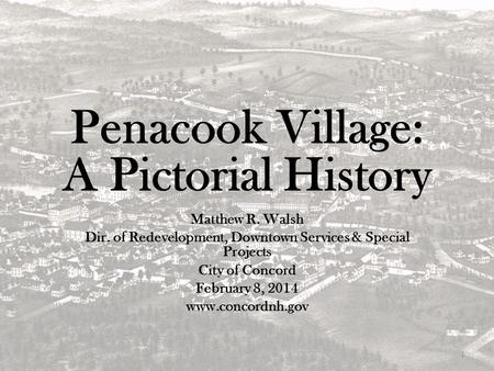 Penacook Village: A Pictorial History Matthew R. Walsh Dir. of Redevelopment, Downtown Services & Special Projects City of Concord February 8, 2014 www.concordnh.gov.