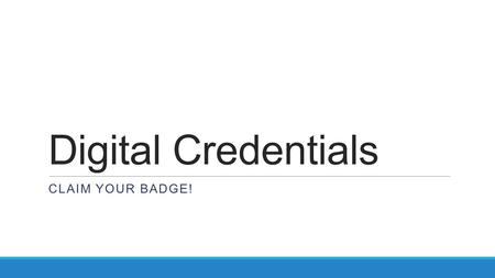 Digital Credentials CLAIM YOUR BADGE!. Why Use Digital Credentials? To market your credentials… This is an important means of empowering you to promote.