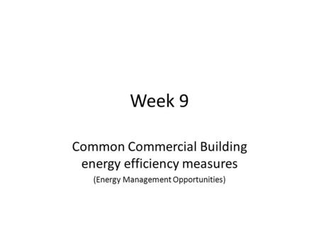 Week 9 Common Commercial Building energy efficiency measures (Energy Management Opportunities)