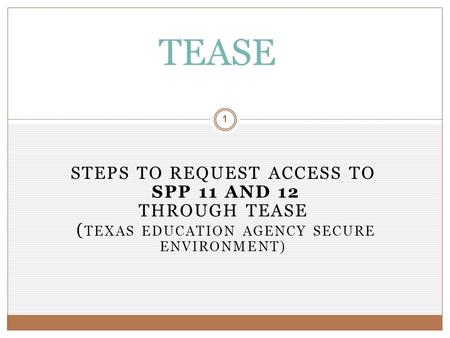 STEPS TO REQUEST ACCESS TO SPP 11 AND 12 THROUGH TEASE ( TEXAS EDUCATION AGENCY SECURE ENVIRONMENT) 1 TEASE.
