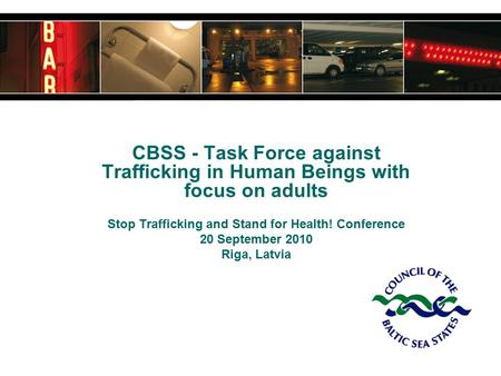 CBSS - Task Force against Trafficking in Human Beings with focus on adults Stop Trafficking and Stand for Health! Conference 20 September 2010 Riga, Latvia.