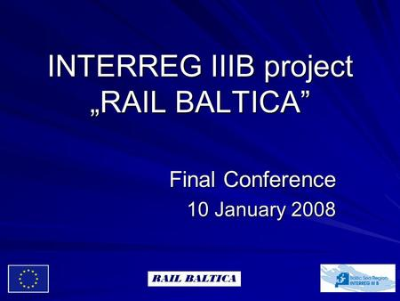 "INTERREG IIIB project ""RAIL BALTICA"" Final Conference 10 January 2008 RAIL BALTICA."