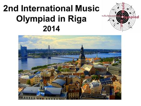 2nd International Music Olympiad in Riga 2014. The 2nd International Music Olympiad took place from 30 of April to 02 of May 2014 at Jāzeps Vītols Latvian.