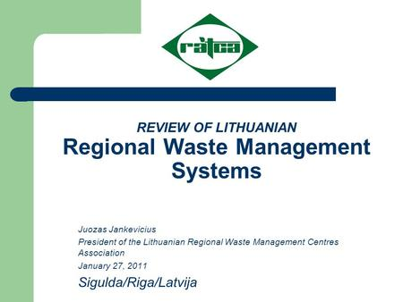 REVIEW OF LITHUANIAN Regional Waste Management Systems Juozas Jankevicius President of the Lithuanian Regional Waste Management Centres Association January.