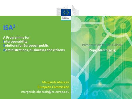 Presentation to the EUPAN Riga, March 2015 ISA 2 A Programme for Interoperability Solutions for European public Administrations, businesses and citizens.