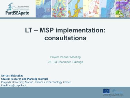 Part-financed by the European Union (European Regional Development Fund) LT – MSP implementation: consultations Project Partner Meeting 02 - 03 December,