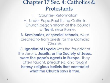 Chapter 17 Sec. 4: Catholics & Protestants I.Counter- Reformation A.Under Pope Paul III, the Catholic Church began reform at the council at Trent, near.