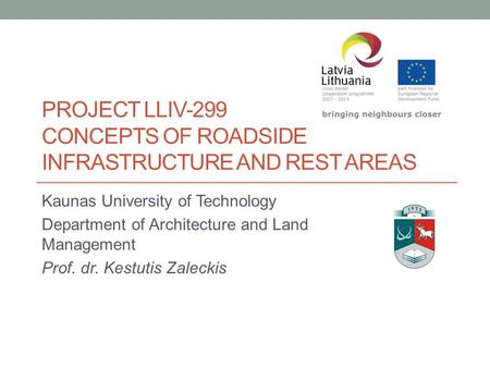 PROJECT LLIV-299 CONCEPTS OF ROADSIDE INFRASTRUCTURE AND REST AREAS Kaunas University of Technology Department of Architecture and Land Management Prof.