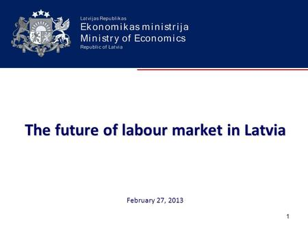 The future of labour market in Latvia The future of labour market in Latvia February 27, 2013 1.