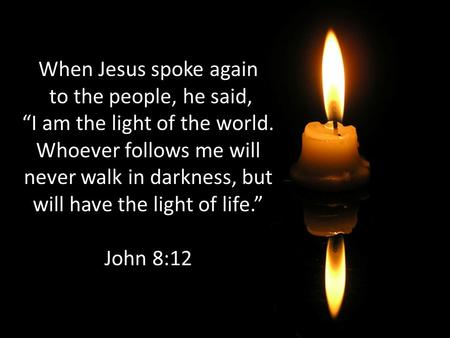 "When Jesus spoke again to the people, he said, ""I am the light of the world. Whoever follows me will never walk in darkness, but will have the light."
