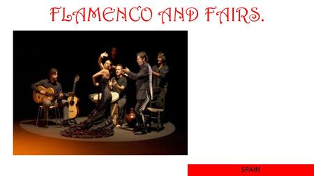 FLAMENCO AND FAIRS. SPAIN. FLAMENCO It is a style of music and dance tipical Spain. Flamenco borned in Andalusia. The tipical wardrobe is this: