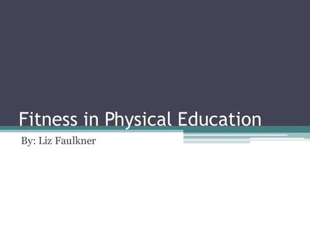 Fitness in Physical Education By: Liz Faulkner. Goal: To improve and promote lifelong physical activity to students.