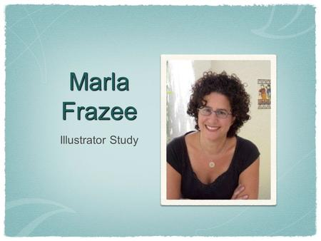 Marla Frazee Illustrator Study. Biography ✴ Born and raised in Los Angeles ✴ Earned Bachelor of Fine Arts from Art Center College of Design ✴ Married.