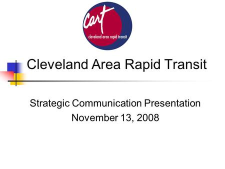 Cleveland Area Rapid Transit Strategic Communication Presentation November 13, 2008.