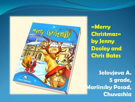 «Merry Christmas» by Jenny Dooley and Chris Bates Solovjeva A. 5 grade, Mariinsky Posad, Chuvashia.