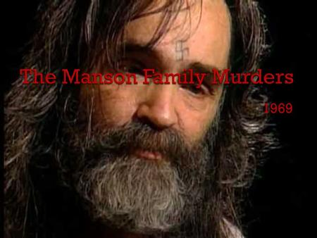 1969.  Charles Manson (Nov 12 1934)  Had a horrible childhood.  Sent to a Correctional Facility at age 13 for armed robbing  Later sent to jail for.
