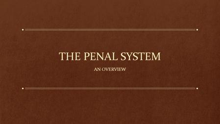 THE PENAL SYSTEM AN OVERVIEW. Why do we have a penal system? Incapacitation: remove dangerous people from society so they don't harm the rest of us. Deterrence: