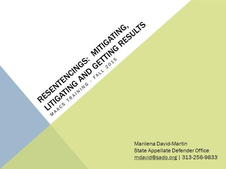RESENTENCINGS: MITIGATING, LITIGATING AND GETTING RESULTS MAACS TRAINING - FALL 2015 Marilena David-Martin State Appellate Defender Office