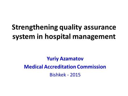 Strengthening quality assurance system in hospital management Yuriy Azamatov Medical Accreditation Commission Bishkek - 2015.