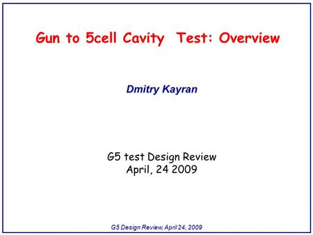 G5 Design Review, April 24, 2009 Gun to 5cell Cavity Test: Overview Dmitry Kayran G5 test Design Review April, 24 2009.