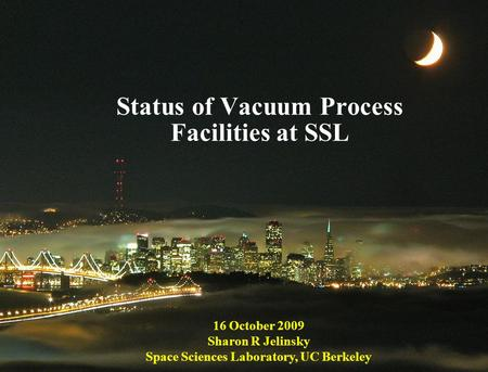 1 Status of Vacuum Process Facilities at SSL 16 October 2009 Sharon R Jelinsky Space Sciences Laboratory, UC Berkeley.