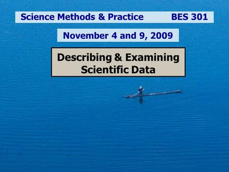 Describing & Examining Scientific Data Science Methods & Practice BES 301 November 4 and 9, 2009.
