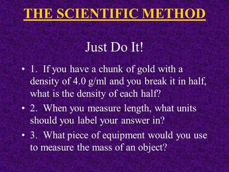 THE SCIENTIFIC METHOD Just Do It! 1. If you have a chunk of gold with a density of 4.0 g/ml and you break it in half, what is the density of each half?