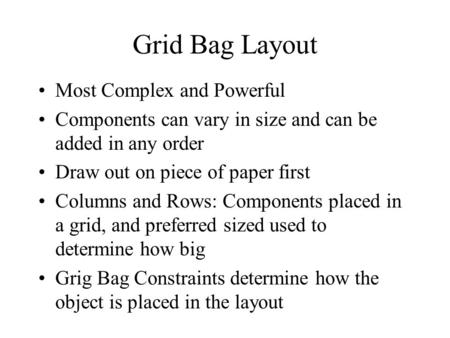 Grid Bag Layout Most Complex and Powerful Components can vary in size and can be added in any order Draw out on piece of paper first Columns and Rows: