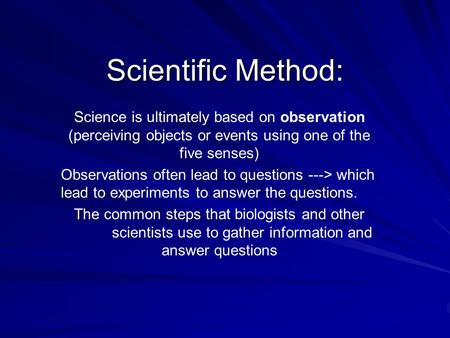 Scientific Method: Science is ultimately based on observation (perceiving objects or events using one of the five senses) Observations often lead to questions.