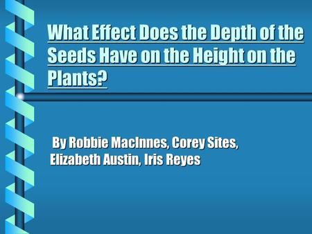 What Effect Does the Depth of the Seeds Have on the Height on the Plants? By Robbie MacInnes, Corey Sites, Elizabeth Austin, Iris Reyes By Robbie MacInnes,
