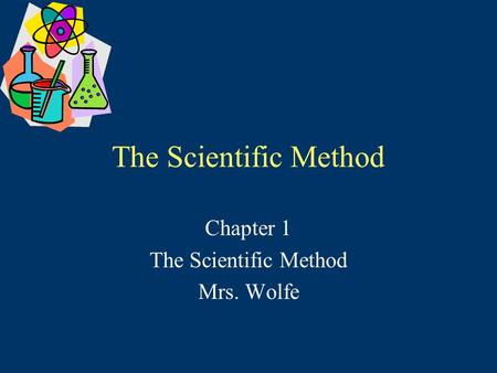 The Scientific Method Chapter 1 The Scientific Method Mrs. Wolfe.