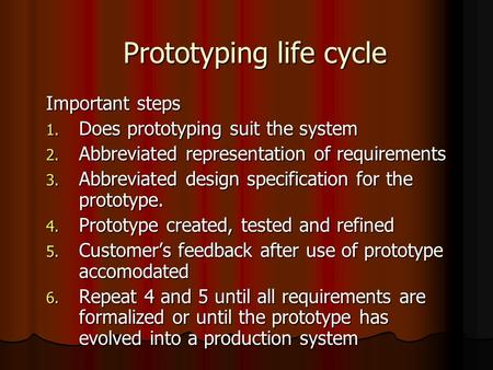 Prototyping life cycle Important steps 1. Does prototyping suit the system 2. Abbreviated representation of requirements 3. Abbreviated design specification.