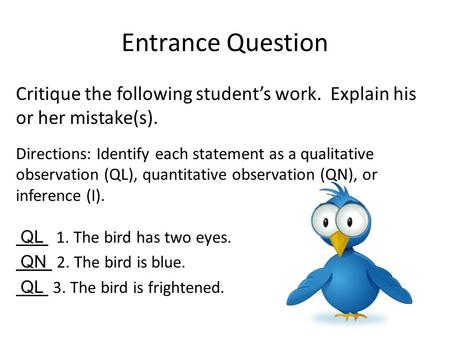 Entrance Question Critique the following student's work. Explain his or her mistake(s). Directions: Identify each statement as a qualitative observation.