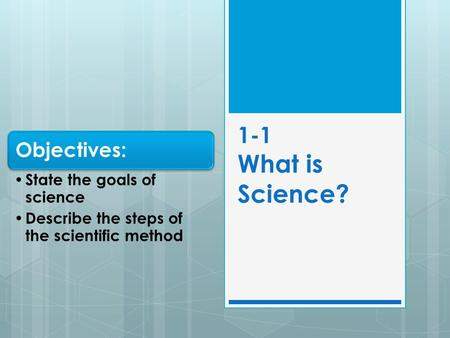 1-1 What is Science? Objectives: State the goals of science Describe the steps of the scientific method.