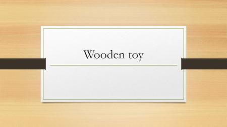 Wooden toy. Kids toy How are they safer Because they can be sanded down until there smooth and the rough corners can be rounded to be safer with contact.