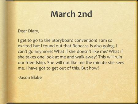 March 2nd Dear Diary, I get to go to the Storyboard convention! I am so excited but I found out that Rebecca is also going, I can't go anymore! What if.