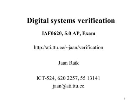 1 IAF0620, 5.0 AP, Exam  Jaan Raik ICT-524, 620 2257, 55 13141 Digital systems verification.