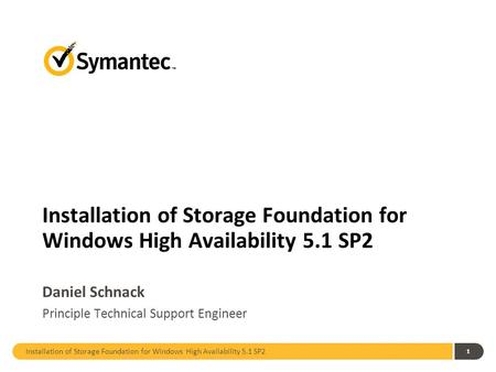 Installation of Storage Foundation for Windows High Availability 5.1 SP2 1 Daniel Schnack Principle Technical Support Engineer.