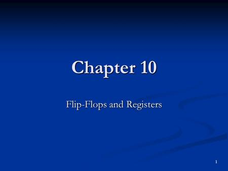 Chapter 10 Flip-Flops and Registers 1. Objectives You should be able to: Explain the internal circuit operation of S-R and gated S-R flip-flops. Explain.