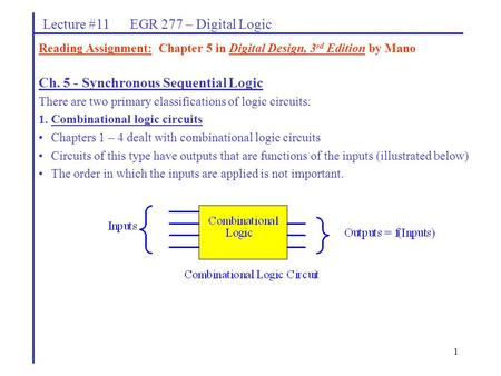 1 Lecture #11 EGR 277 – Digital Logic Ch. 5 - Synchronous Sequential Logic There are two primary classifications of logic circuits: 1.Combinational logic.