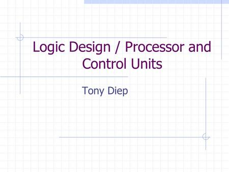 Logic Design / Processor and Control Units Tony Diep.