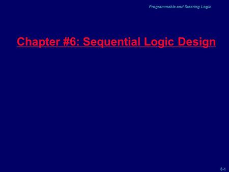 6-1 Programmable and Steering Logic Chapter #6: Sequential Logic Design.